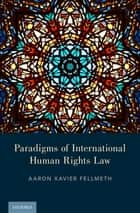 Paradigms of International Human Rights Law ebook by Aaron Xavier Fellmeth