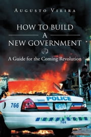 How to Build a New Government: A Guide for the Coming Revolution ebook by Augusto Vieira