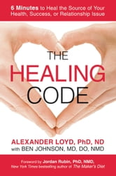 The Healing Code - 6 Minutes to Heal the Source of Your Health, Success, or Relationship Issue ebook by Alexander Loyd
