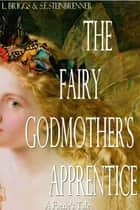 The Fairy Godmother's Apprentice (A Faerie's Tale, Book 1) ebook by L. Briggs,S.E. Steinbrenner