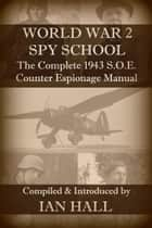 World War 2 Spy School The Complete 1943 SOE Counter-Espionage Manual ebook by Ian Hall