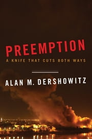 Preemption: A Knife That Cuts Both Ways (Issues of Our Time) ebook by Alan M. Dershowitz