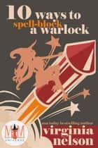 10 Ways to Spellblock a Warlock: Magic and Mayhem Universe - The Cursed Quartet, #2 ebook by Virginia Nelson