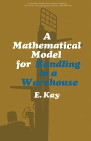 A Mathematical Model for Handling in a Warehouse: The Commonwealth and International Library: Social Administration, Training, Economics and Productio ebook by Kay, E.