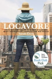 Locavore - From Farmers' Fields to Rooftop Gardens-How Canadians are Changing the Way We Eat ebook by Sarah Elton