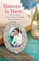 Heaven Is Here - An Incredible Story of Hope, Triumph, and Everyday Joy ebook by