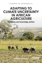 Adapting to Climate Uncertainty in African Agriculture - Narratives and knowledge politics ebook by Stephen Whitfield