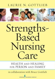 Strengths-Based Nursing Care - Health And Healing For Person And Family ebook by Laurie N. Gottlieb, PhD, RN