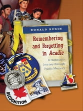 Remembering and Forgetting in Acadie - A Historian's Journey through Public Memory ebook by Ronald Rudin