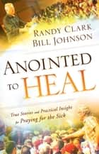 Anointed to Heal - True Stories and Practical Insight for Praying for the Sick ebook by Bill Johnson, Randy Clark