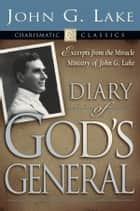 Diary of God's Generals - Excerpts from the Miracle Ministry of John G. Lake ebook by John G. Lake