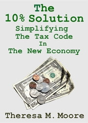 The 10% Solution - Simplifying The Tax Code In The New Economy ebook by Theresa M. Moore