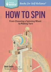How to Spin - From Choosing a Spinning Wheel to Making Yarn. A Storey BASICS® Title ebook by Beth Smith