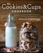 The Cookies & Cups Cookbook - 125+ sweet & savory recipes reminding you to Always Eat Dessert First ebook by
