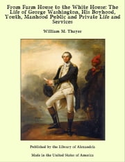 From Farm House to the White House: The Life of George Washington, His Boyhood, Youth, Manhood Public and Private Life and Services ebook by William M. Thayer