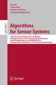 Algorithms for Sensor Systems - 10th International Symposium on Algorithms and Experiments for Sensor Systems, Wireless Networks and Distributed Robotics, ALGOSENSORS 2014, Wroclaw, Poland, September 12, 2014, Revised Selected Papers ebook by Jie Gao,Alon Efrat,Sándor P. Fekete,Yanyong Zhang