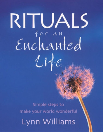 Rituals For An Enchanted Life - Simple steps to make your world wonderful ebook by Lynn Williams