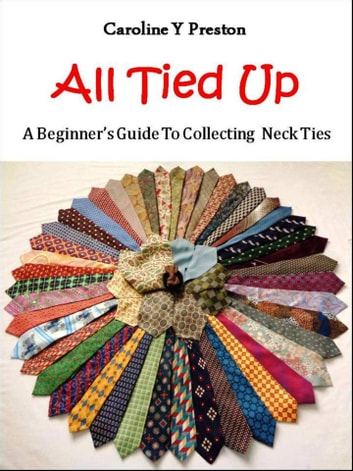 All Tied Up: A Beginner's Guide To Collecting Neck Ties ebook by Caroline  Y Preston