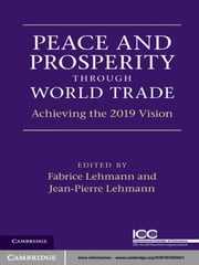Peace and Prosperity through World Trade - Achieving the 2019 Vision ebook by Jean-Pierre Lehmann,Fabrice Lehmann