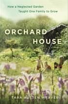 Orchard House - How a Neglected Garden Taught One Family to Grow ebook by Tara Austen Weaver
