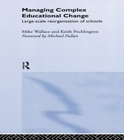 Managing Complex Educational Change - Large Scale Reorganisation of Schools ebook by Keith Pocklington,Michael Wallace