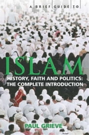 A Brief Guide to Islam - History, Faith and Politics: The Complete Introduction ebook by Paul Grieve