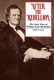 After the Rebellion - The later years of William Lyon Mackenzie ebook by Lilian F. Gates