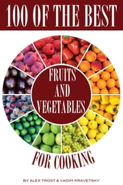 100 of the Best Fruits and Vegetables for Cooking ebook by alex trostanetskiy