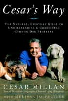 Cesar's Way - The Natural, Everyday Guide to Understanding and Correcting Common Dog Problems ebook by Cesar Millan, Melissa Jo Peltier