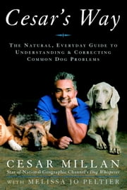 Cesar's Way - The Natural, Everyday Guide to Understanding and Correcting Common Dog Problems ebook by Cesar Millan,Melissa Jo Peltier
