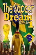 The Soccer Dream Book One - The Soccer Dream, #1 ebook by paul lynch