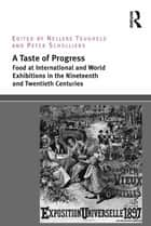 A Taste of Progress - Food at International and World Exhibitions in the Nineteenth and Twentieth Centuries ebook by Nelleke Teughels, Peter Scholliers