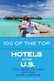 100 of the Top Hotels in the U.S. You Need to Visit During Your Lifetime ebook by alex trostanetskiy
