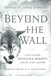 Beyond the Wall - Exploring George R. R. Martin's A Song of Ice and Fire, From A Game of Thrones to A Dance with Drago ebook by Daniel Abraham,Linda Antonsson,Elio M Garcia Jr.,Myke Cole,Brent Hartinger,John  Jos. Miller,Alyssa Rosenberg,Jesse Scoble,Caroline Spector,Matt Staggs,Susan Vaught,Ned Vizzini,Gary Westfahl,Adam Whitehead,Andrew Zimmerman Jones