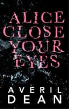 Alice Close Your Eyes ebook by Averil Dean