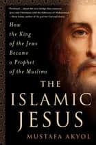 The Islamic Jesus - How the King of the Jews Became a Prophet of the Muslims ebook by Mustafa Akyol