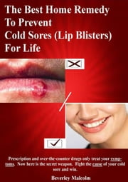 The Best Home Remedy To Prevent Cold Sores (Lip Blisters) For Life ebook by Beverley Malcolm