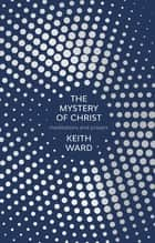 The Mystery of Christ - Meditations And Prayers ebook by Keith Ward