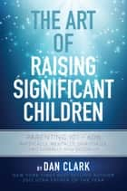 The Art Of Raising Significant Children ebook by Dan Clark