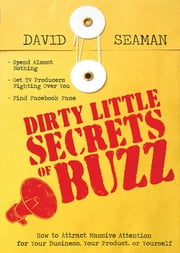 Dirty Little Secrets of Buzz - How to Attract Massive Attention for Your Business, Your Product, or Yourself ebook by David Seaman