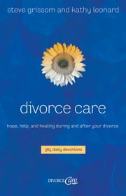 Divorce Care - Hope, Help, and Healing During and After Your Divorce ebook by Steve Grissom,Kathy Leonard