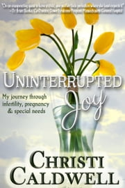 Uninterrupted Joy: My journey through infertility, pregnancy and special needs ebook by Christi Caldwell