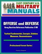 21st Century U.S. Military Manuals: Offense and Defense, Army Doctrine Reference Publication 3-90, Tactical Fundamentals, Concepts, Echelons, Maneuver, Reconnaissance (Professional Format Series) ebook by Progressive Management