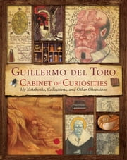 Guillermo del Toro's Cabinet of Curiosities - My Notebooks, Collections, and Other Obsessions ebook by Guillermo Del Toro,Marc Zicree