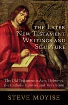 The Later New Testament Writings and Scripture - The Old Testament in Acts, Hebrews, the Catholic Epistles and Revelation ebook by Steve Moyise