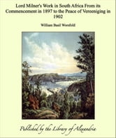 Lord Milner's Work in South Africa From its Commencement in 1897 to the Peace of Vereeniging in 1902 ebook by William Basil Worsfold