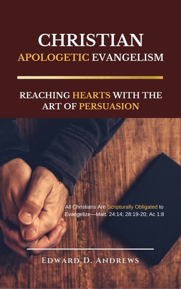 CHRISTIAN APOLOGETIC EVANGELISM - Reaching Hearts with the Art of Persuasion ebook by Edward D. Andrews