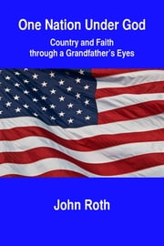 One Nation Under God: Country and Faith through a Grandfather's Eyes ebook by John Roth