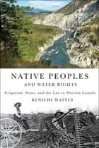 Native Peoples and Water Rights ebook by Kenichi Matsui