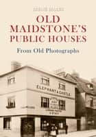 Old Maidstone's Public Houses from Old Photographs ebook by Irene Hales